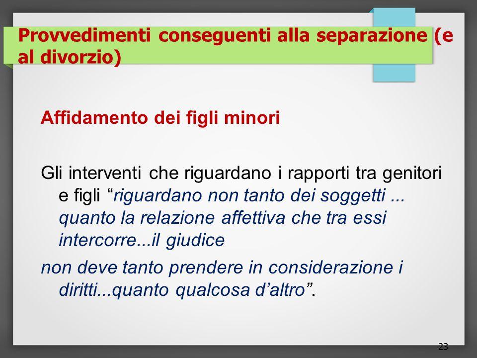 23 Provvedimenti conseguenti alla separazione (e al divorzio) Affidamento dei figli minori Gli interventi che riguardano i rapporti tra genitori e figli riguardano non tanto dei soggetti...