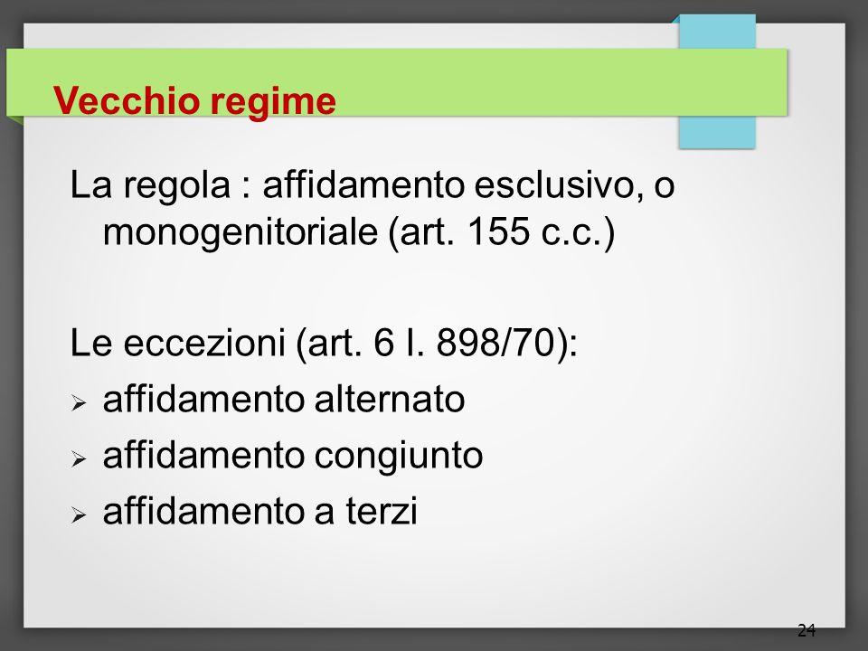 24 Vecchio regime La regola : affidamento esclusivo, o monogenitoriale (art. 155 c.c.) Le eccezioni (art. 6 l. 898/70):  affidamento alternato  affi