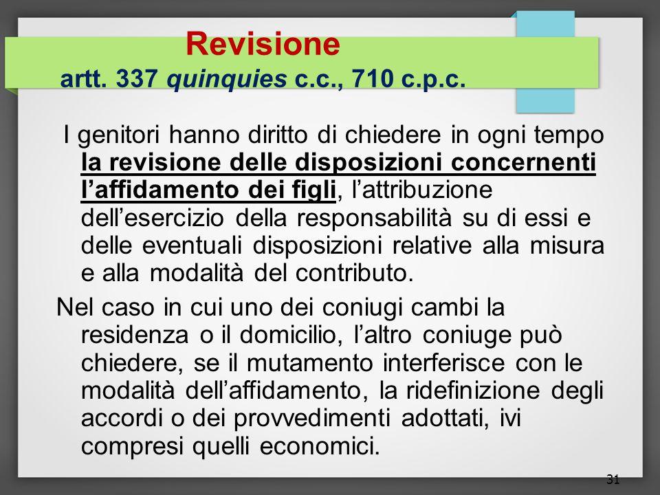 31 Revisione artt. 337 quinquies c.c., 710 c.p.c. I genitori hanno diritto di chiedere in ogni tempo la revisione delle disposizioni concernenti l'aff