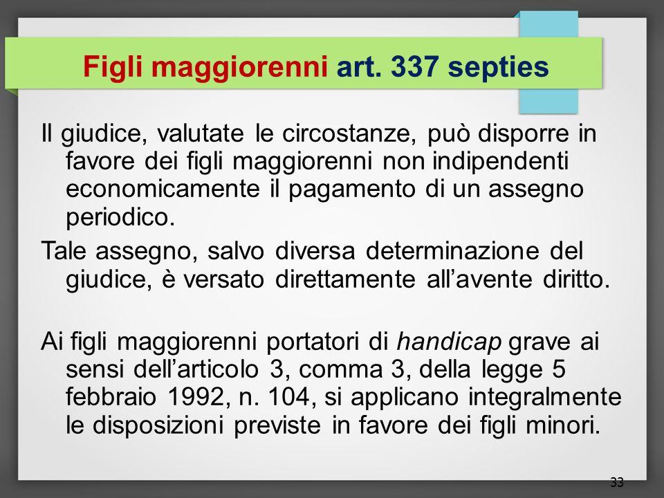 33 Figli maggiorenni art. 337 septies Il giudice, valutate le circostanze, può disporre in favore dei figli maggiorenni non indipendenti economicament