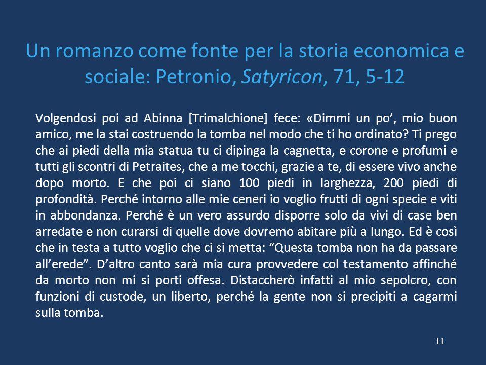 11 Un romanzo come fonte per la storia economica e sociale: Petronio, Satyricon, 71, 5-12 Volgendosi poi ad Abinna [Trimalchione] fece: «Dimmi un po', mio buon amico, me la stai costruendo la tomba nel modo che ti ho ordinato.