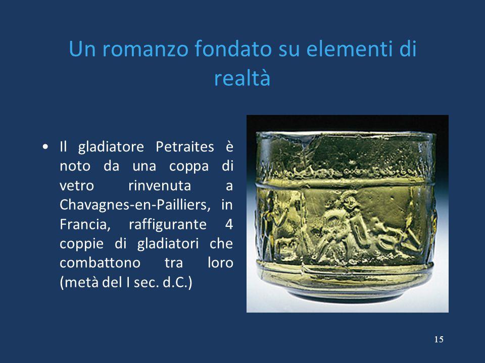 15 Un romanzo fondato su elementi di realtà Il gladiatore Petraites è noto da una coppa di vetro rinvenuta a Chavagnes-en-Pailliers, in Francia, raffigurante 4 coppie di gladiatori che combattono tra loro (metà del I sec.
