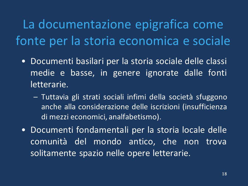 18 La documentazione epigrafica come fonte per la storia economica e sociale Documenti basilari per la storia sociale delle classi medie e basse, in genere ignorate dalle fonti letterarie.