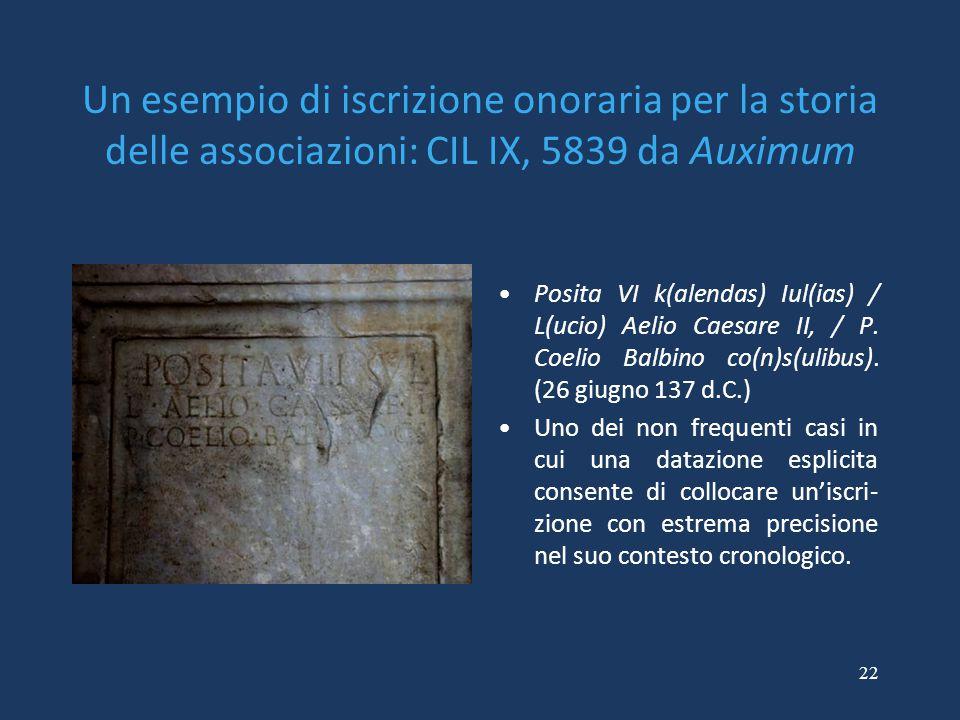 22 Un esempio di iscrizione onoraria per la storia delle associazioni: CIL IX, 5839 da Auximum Posita VI k(alendas) Iul(ias) / L(ucio) Aelio Caesare II, / P.