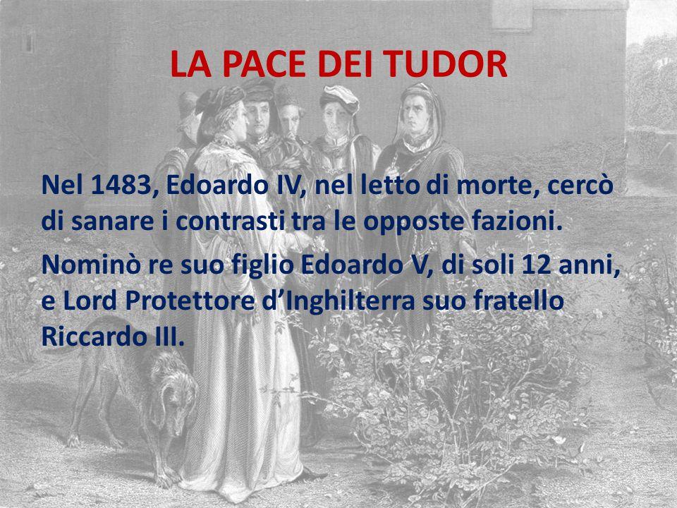 LA PACE DEI TUDOR Nel 1483, Edoardo IV, nel letto di morte, cercò di sanare i contrasti tra le opposte fazioni.