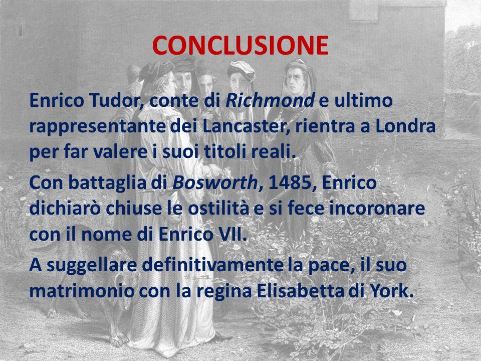 CONCLUSIONE Enrico Tudor, conte di Richmond e ultimo rappresentante dei Lancaster, rientra a Londra per far valere i suoi titoli reali.