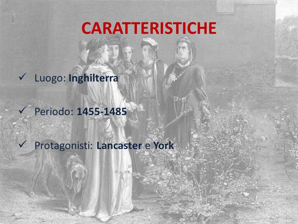 CARATTERISTICHE Luogo: Inghilterra Periodo: 1455-1485 Protagonisti: Lancaster e York