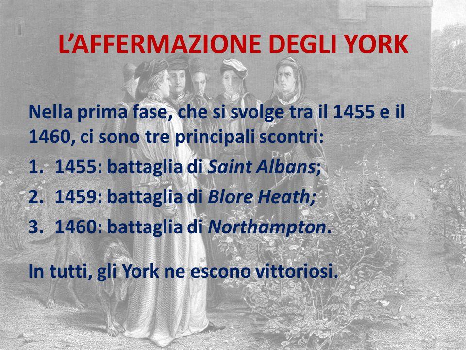 L'AFFERMAZIONE DEGLI YORK Nella prima fase, che si svolge tra il 1455 e il 1460, ci sono tre principali scontri: 1.1455: battaglia di Saint Albans; 2.1459: battaglia di Blore Heath; 3.1460: battaglia di Northampton.