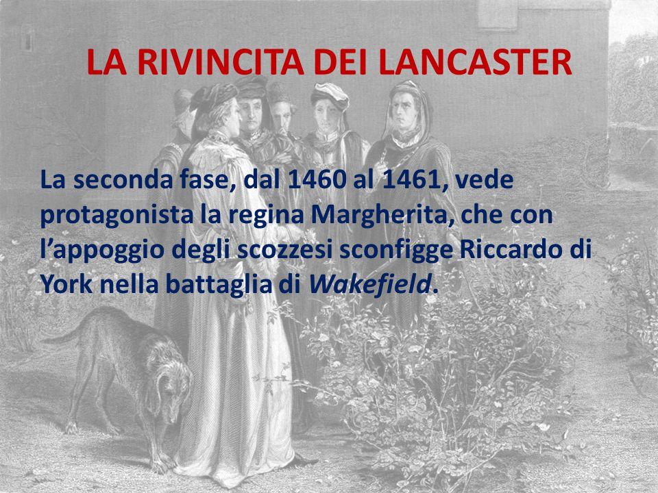 LA RIVINCITA DEI LANCASTER La seconda fase, dal 1460 al 1461, vede protagonista la regina Margherita, che con l'appoggio degli scozzesi sconfigge Riccardo di York nella battaglia di Wakefield.