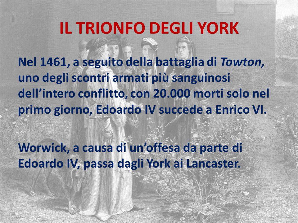 IL TRIONFO DEGLI YORK Nel 1461, a seguito della battaglia di Towton, uno degli scontri armati più sanguinosi dell'intero conflitto, con 20.000 morti solo nel primo giorno, Edoardo IV succede a Enrico VI.