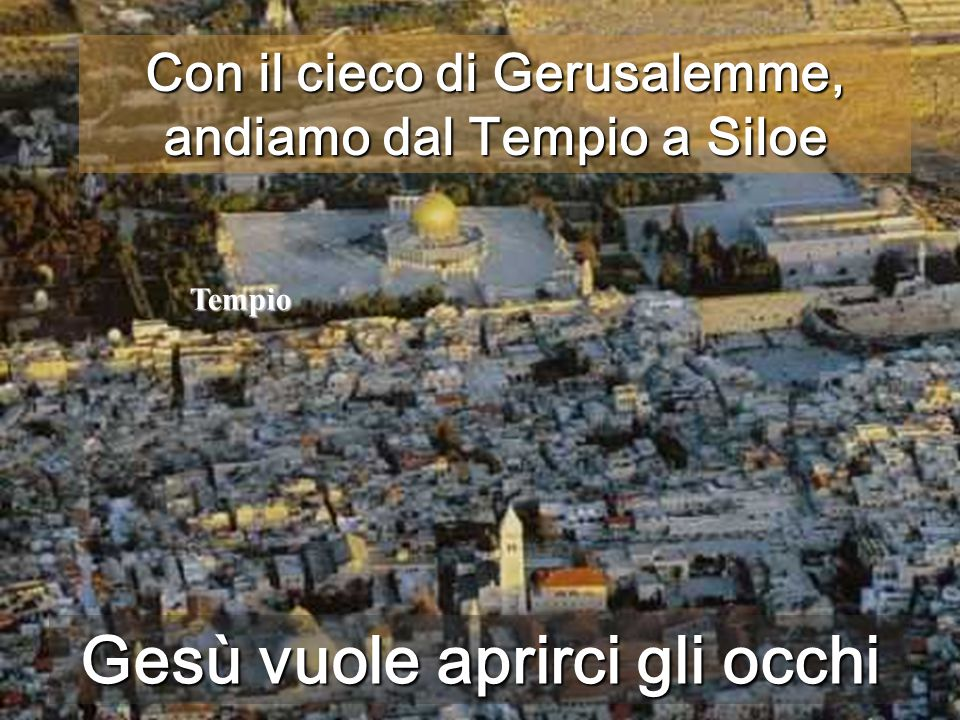 Tempio Tempio Siloe Con il cieco di Gerusalemme, andiamo dal Tempio a Siloe Gesù vuole aprirci gli occhi