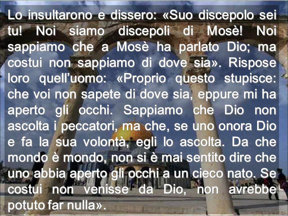 Lo insultarono e dissero: «Suo discepolo sei tu! Noi siamo discepoli di Mosè! Noi sappiamo che a Mosè ha parlato Dio; ma costui non sappiamo di dove s