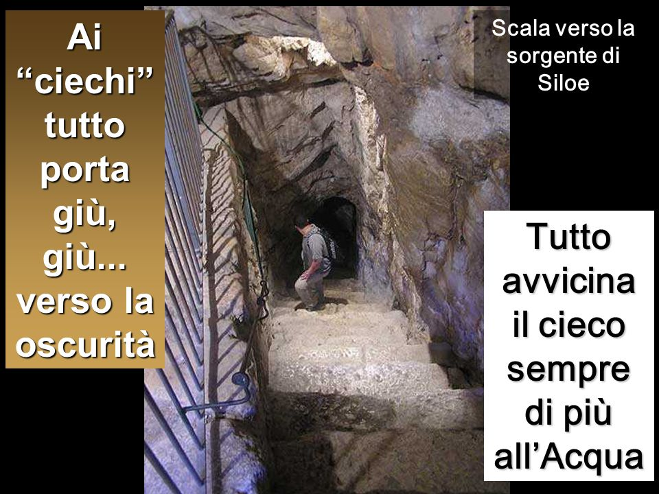 """Tutto avvicina il cieco sempre di più all'Acqua Scala verso la sorgente di Siloe Ai """"ciechi"""" tutto porta giù, giù... verso la oscurità"""