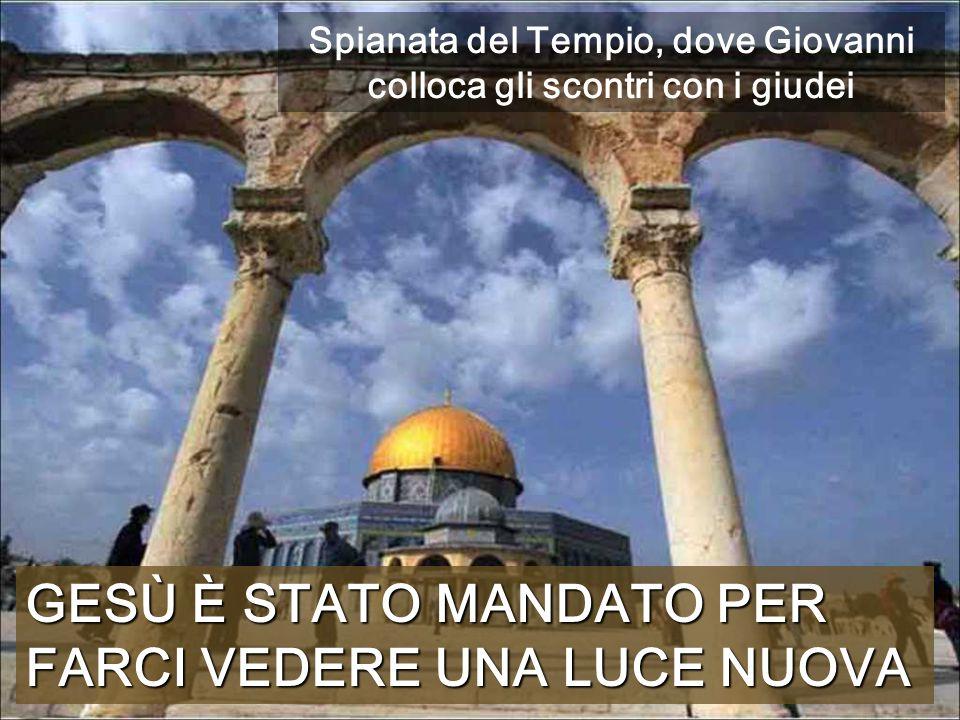 GESÙ È STATO MANDATO PER FARCI VEDERE UNA LUCE NUOVA Spianata del Tempio, dove Giovanni colloca gli scontri con i giudei
