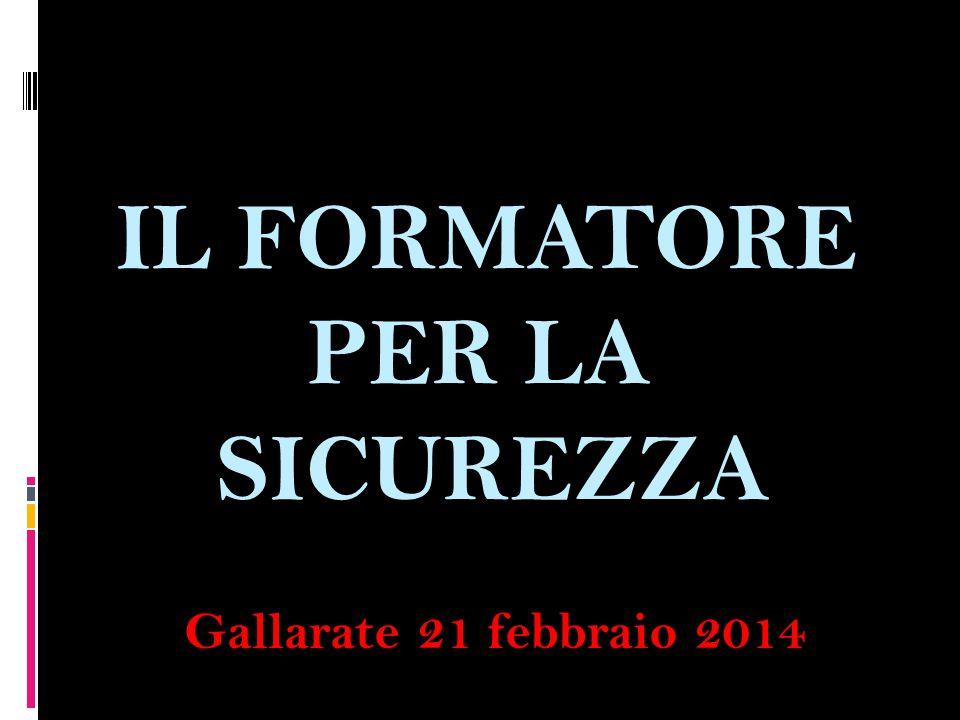 IL FORMATORE PER LA SICUREZZA Gallarate 21 febbraio 2014