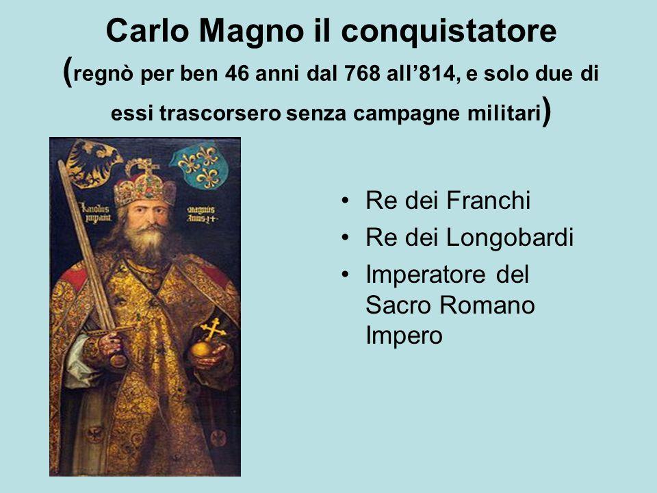Carlo Magno il conquistatore ( regnò per ben 46 anni dal 768 all'814, e solo due di essi trascorsero senza campagne militari ) Re dei Franchi Re dei L