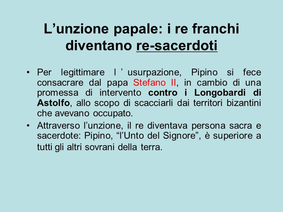 L'unzione papale: i re franchi diventano re-sacerdoti Per legittimare l'usurpazione, Pipino si fece consacrare dal papa Stefano II, in cambio di una p