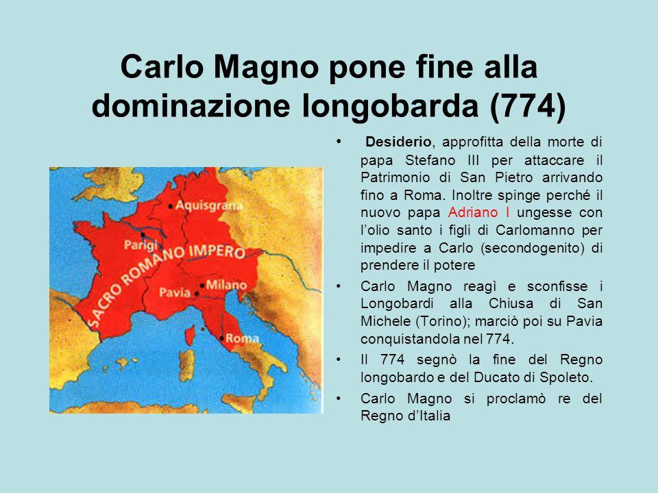 Carlo Magno pone fine alla dominazione longobarda (774) Desiderio, approfitta della morte di papa Stefano III per attaccare il Patrimonio di San Pietr