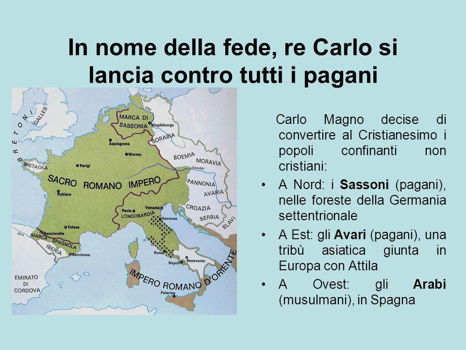 In nome della fede, re Carlo si lancia contro tutti i pagani Carlo Magno decise di convertire al Cristianesimo i popoli confinanti non cristiani: A No