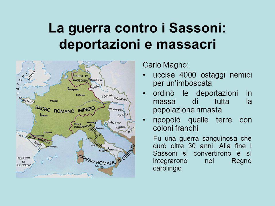 La guerra contro i Sassoni: deportazioni e massacri Carlo Magno: uccise 4000 ostaggi nemici per un'imboscata ordinò le deportazioni in massa di tutta