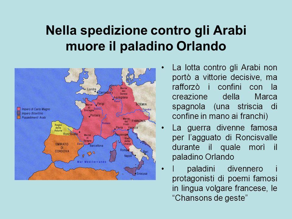 Nella spedizione contro gli Arabi muore il paladino Orlando La lotta contro gli Arabi non portò a vittorie decisive, ma rafforzò i confini con la crea
