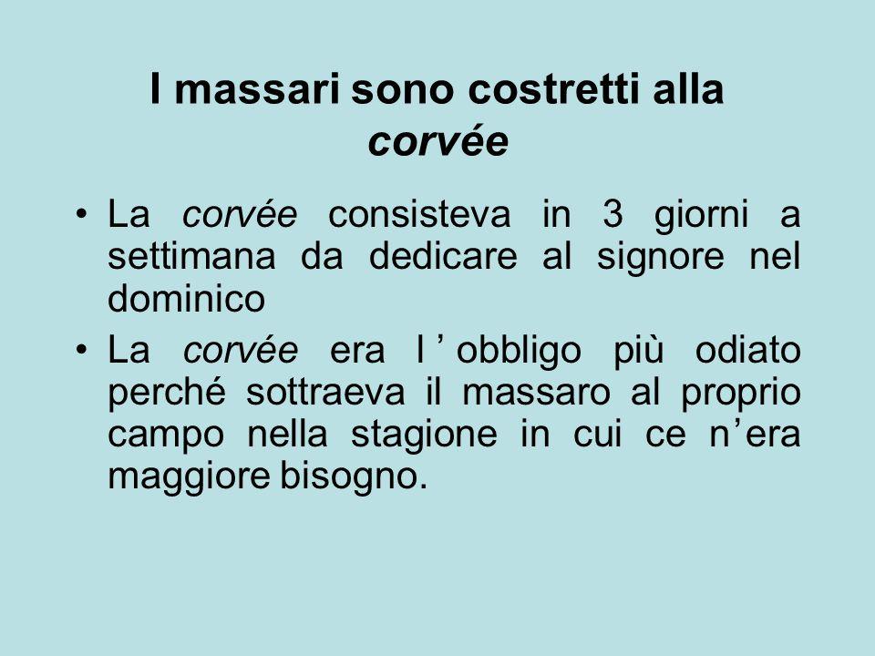 I massari sono costretti alla corvée La corvée consisteva in 3 giorni a settimana da dedicare al signore nel dominico La corvée era l'obbligo più odia