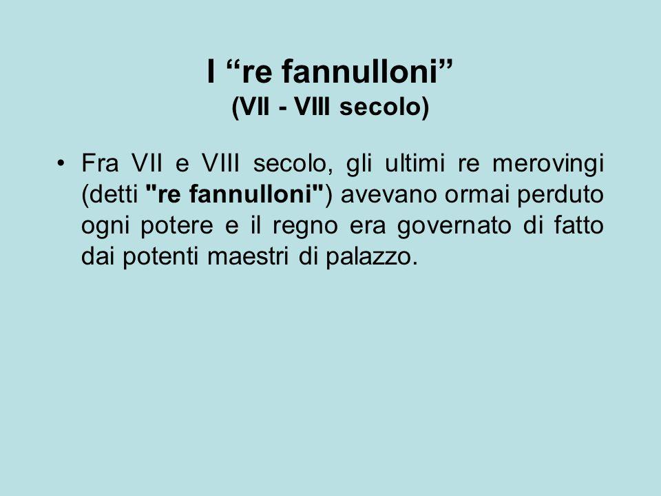 """I """"re fannulloni"""" (VII - VIII secolo) Fra VII e VIII secolo, gli ultimi re merovingi (detti"""