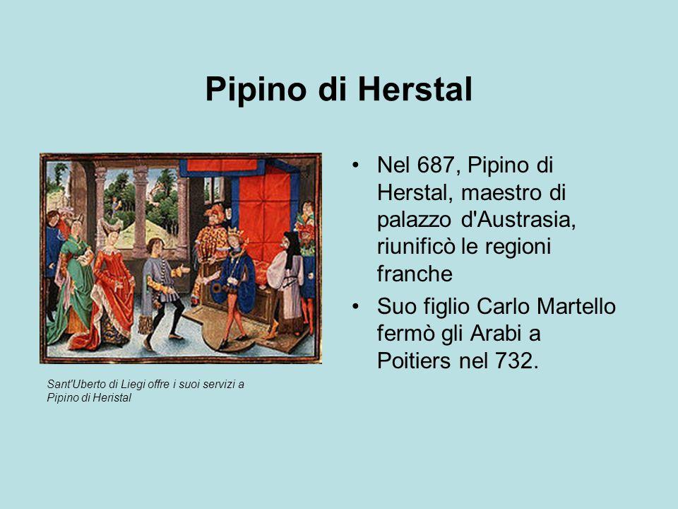 Pipino di Herstal Nel 687, Pipino di Herstal, maestro di palazzo d'Austrasia, riunificò le regioni franche Suo figlio Carlo Martello fermò gli Arabi a