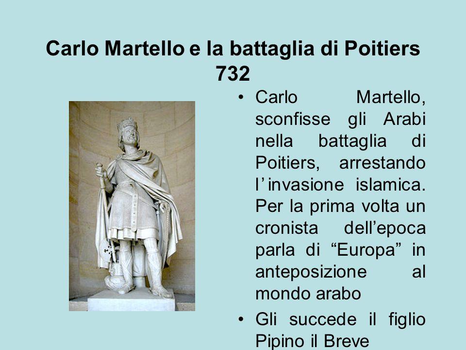 Carlo Martello e la battaglia di Poitiers 732 Carlo Martello, sconfisse gli Arabi nella battaglia di Poitiers, arrestando l'invasione islamica. Per la