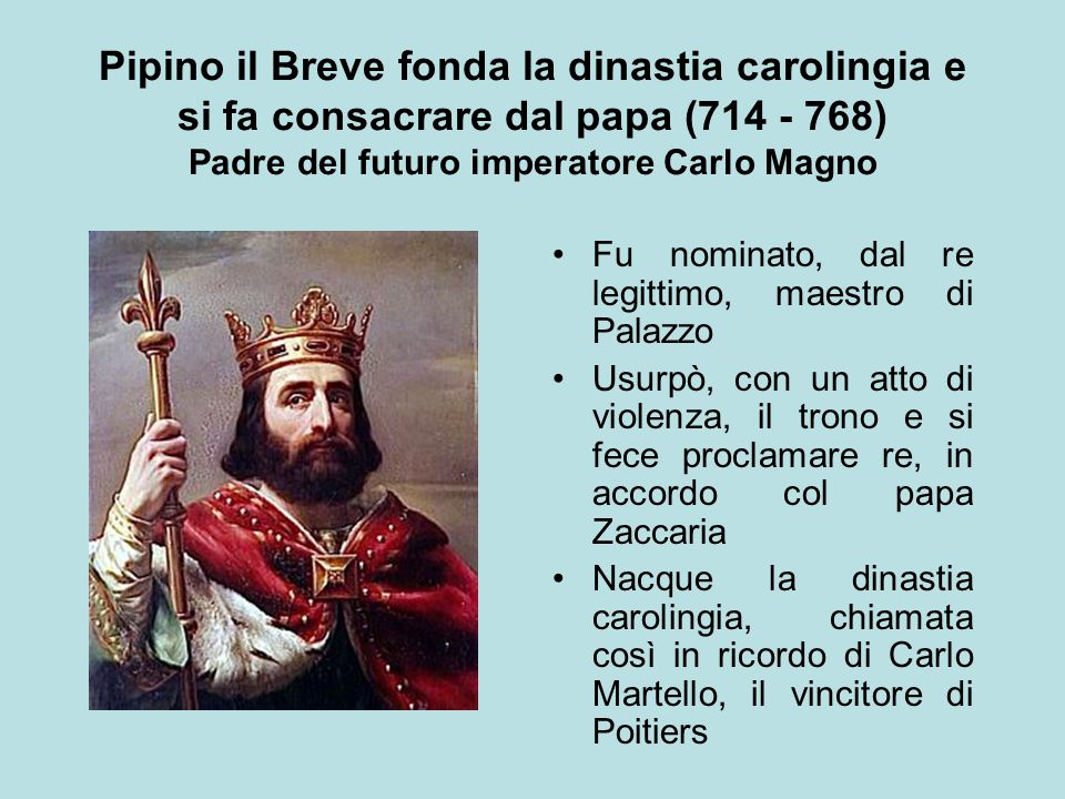 Pipino il Breve fonda la dinastia carolingia e si fa consacrare dal papa (714 - 768) Padre del futuro imperatore Carlo Magno Fu nominato, dal re legit