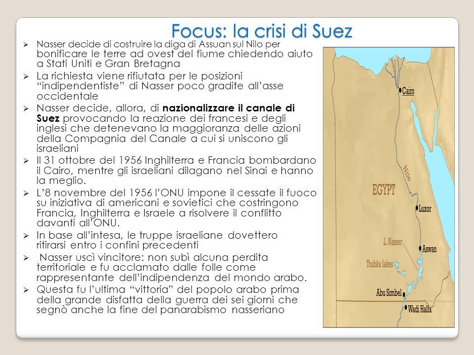 Focus: la crisi di Suez  Nasser decide di costruire la diga di Assuan sul Nilo per bonificare le terre ad ovest del fiume chiedendo aiuto a Stati Uniti e Gran Bretagna  La richiesta viene rifiutata per le posizioni indipendentiste di Nasser poco gradite all'asse occidentale  Nasser decide, allora, di nazionalizzare il canale di Suez provocando la reazione dei francesi e degli inglesi che detenevano la maggioranza delle azioni della Compagnia del Canale a cui si uniscono gli israeliani  Il 31 ottobre del 1956 Inghilterra e Francia bombardano il Cairo, mentre gli israeliani dilagano nel Sinai e hanno la meglio.