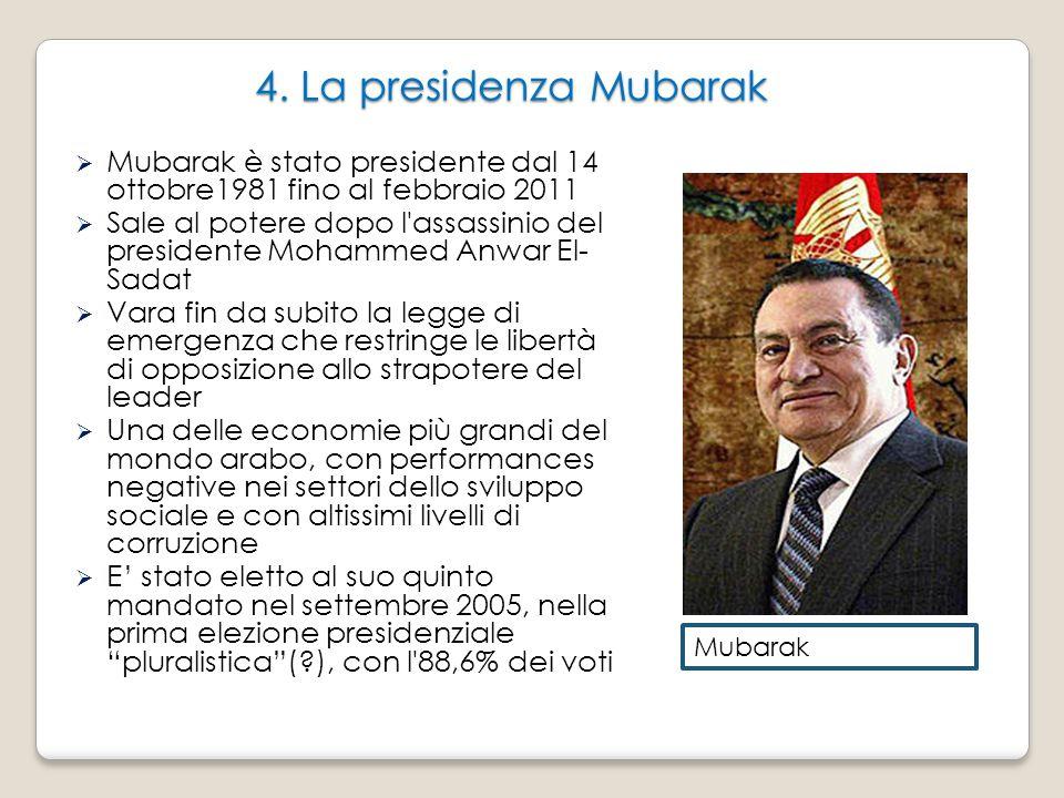 4. La presidenza Mubarak  Mubarak è stato presidente dal 14 ottobre1981 fino al febbraio 2011  Sale al potere dopo l'assassinio del presidente Moham