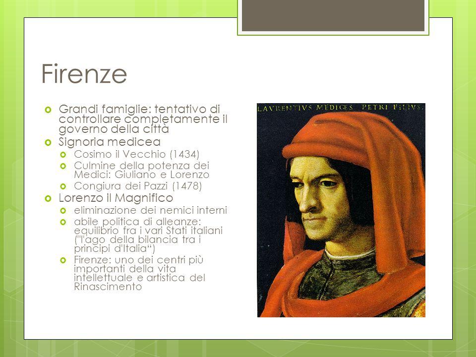 Firenze  Grandi famiglie: tentativo di controllare completamente il governo della città  Signoria medicea  Cosimo il Vecchio (1434)  Culmine della