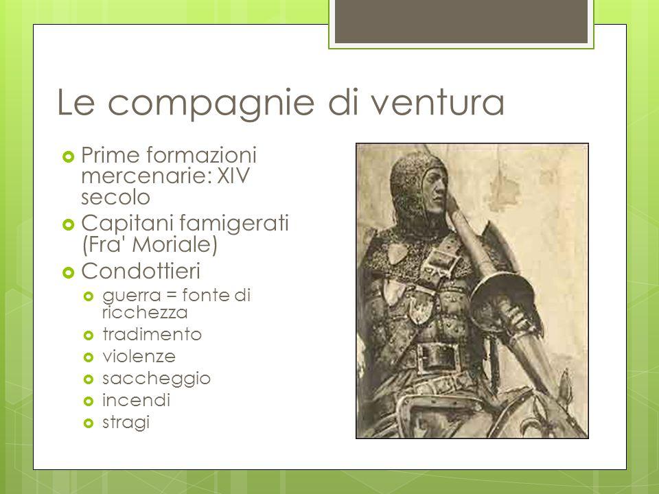 Le compagnie di ventura  Prime formazioni mercenarie: XIV secolo  Capitani famigerati (Fra' Moriale)  Condottieri  guerra = fonte di ricchezza  t