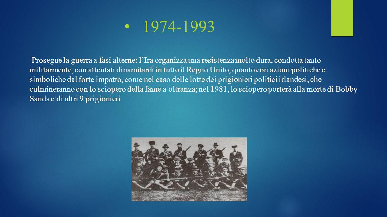 1974-1993 Prosegue la guerra a fasi alterne: l'Ira organizza una resistenza molto dura, condotta tanto militarmente, con attentati dinamitardi in tutt