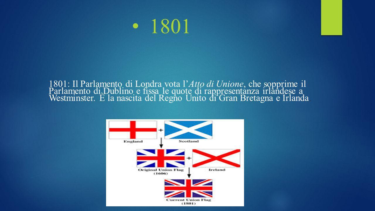 1801 1801: Il Parlamento di Londra vota l'Atto di Unione, che sopprime il Parlamento di Dublino e fissa le quote di rappresentanza irlandese a Westmin