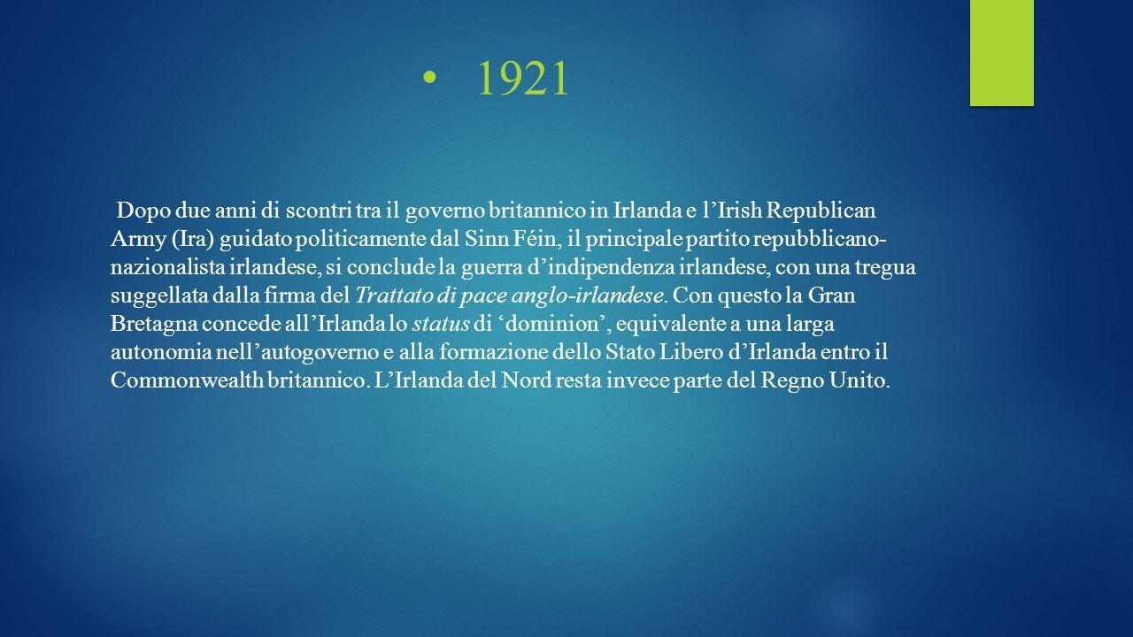 1921 Dopo due anni di scontri tra il governo britannico in Irlanda e l'Irish Republican Army (Ira) guidato politicamente dal Sinn Féin, il principale