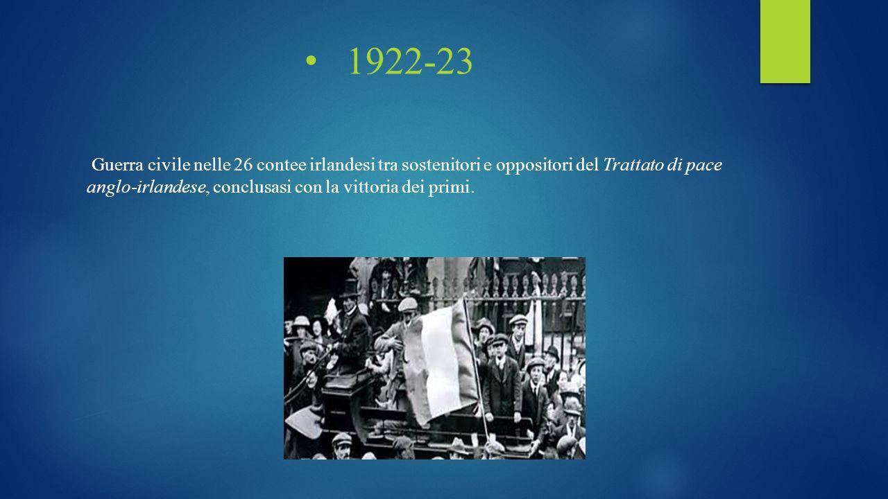 1922-23 Guerra civile nelle 26 contee irlandesi tra sostenitori e oppositori del Trattato di pace anglo-irlandese, conclusasi con la vittoria dei prim