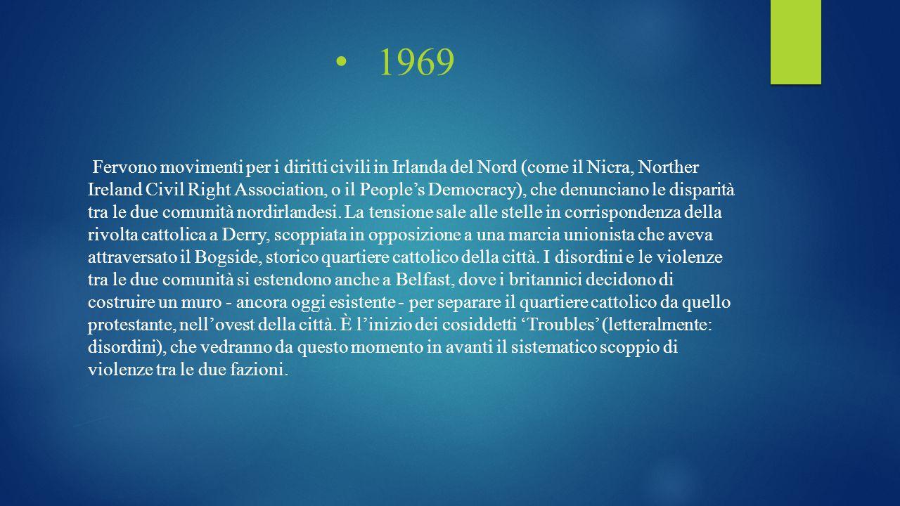 1969 Fervono movimenti per i diritti civili in Irlanda del Nord (come il Nicra, Norther Ireland Civil Right Association, o il People's Democracy), che