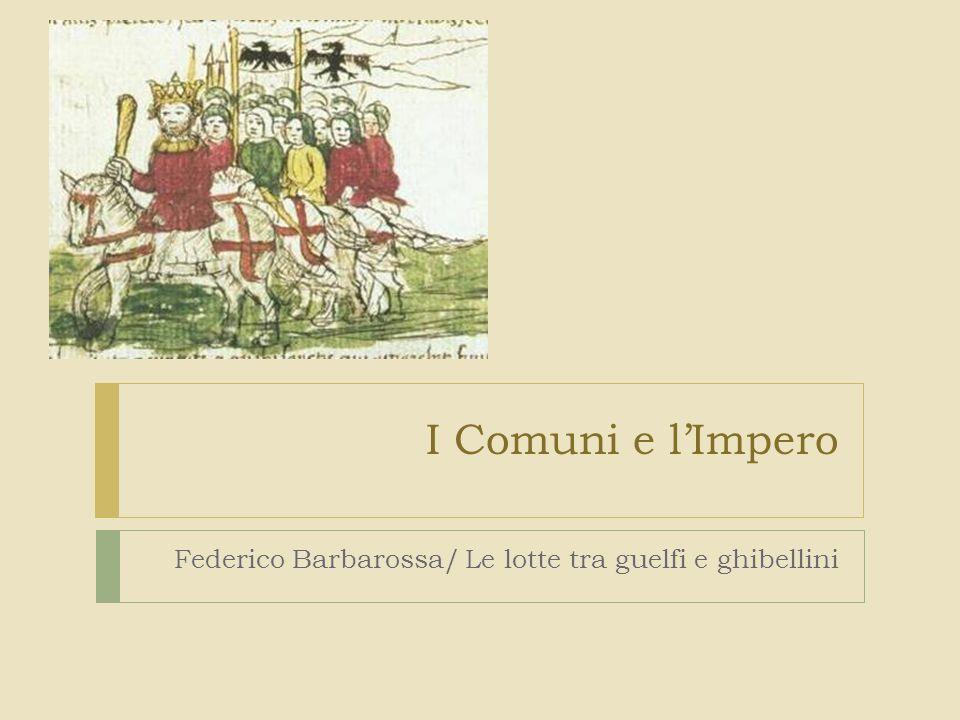 Federico Barbarossa e i Comuni  Dopo la morte di Enrico V, guerra per la successione: casa di Baviera (guelfi) VS casa di Svevia (ghibellini).