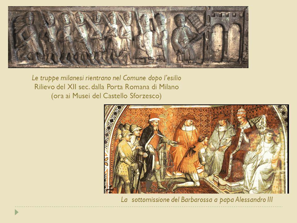 La sottomissione del Barbarossa a papa Alessandro III Le truppe milanesi rientrano nel Comune dopo l'esilio Rilievo del XII sec. dalla Porta Romana di