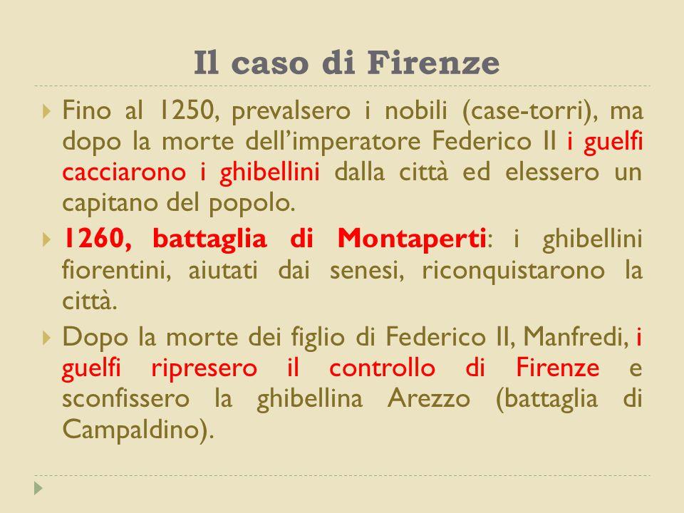 Il caso di Firenze  Fino al 1250, prevalsero i nobili (case-torri), ma dopo la morte dell'imperatore Federico II i guelfi cacciarono i ghibellini dalla città ed elessero un capitano del popolo.