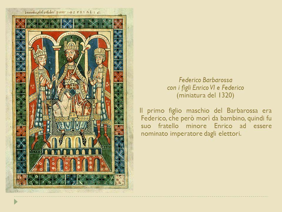 Federico Barbarossa con i figli Enrico VI e Federico (miniatura del 1320) Il primo figlio maschio del Barbarossa era Federico, che però morì da bambino, quindi fu suo fratello minore Enrico ad essere nominato imperatore dagli elettori.