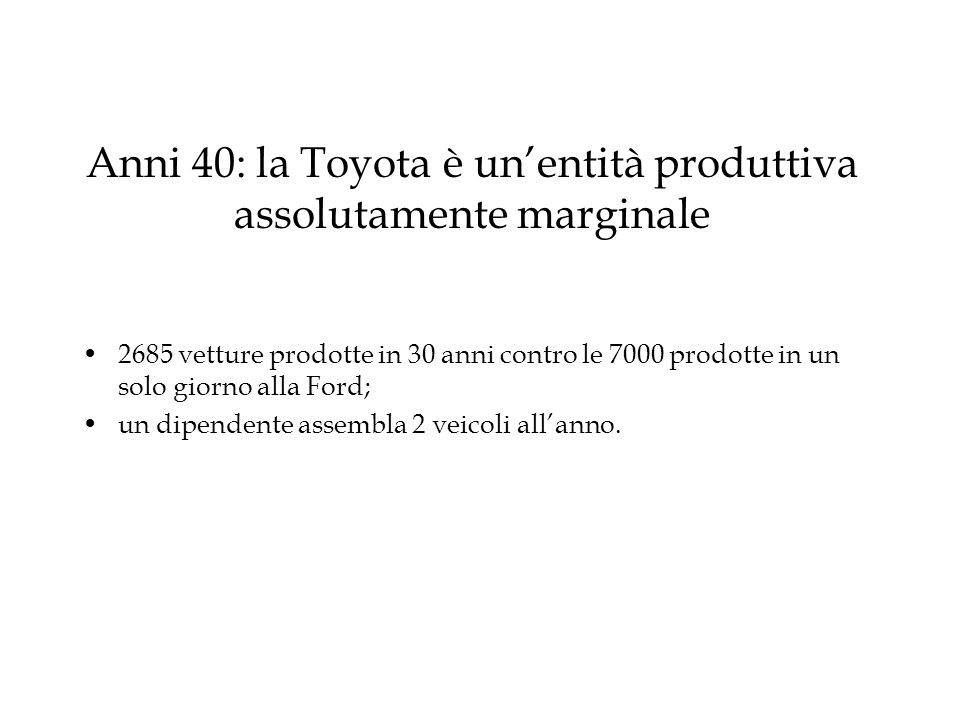 Anni 40: la Toyota è un'entità produttiva assolutamente marginale 2685 vetture prodotte in 30 anni contro le 7000 prodotte in un solo giorno alla Ford