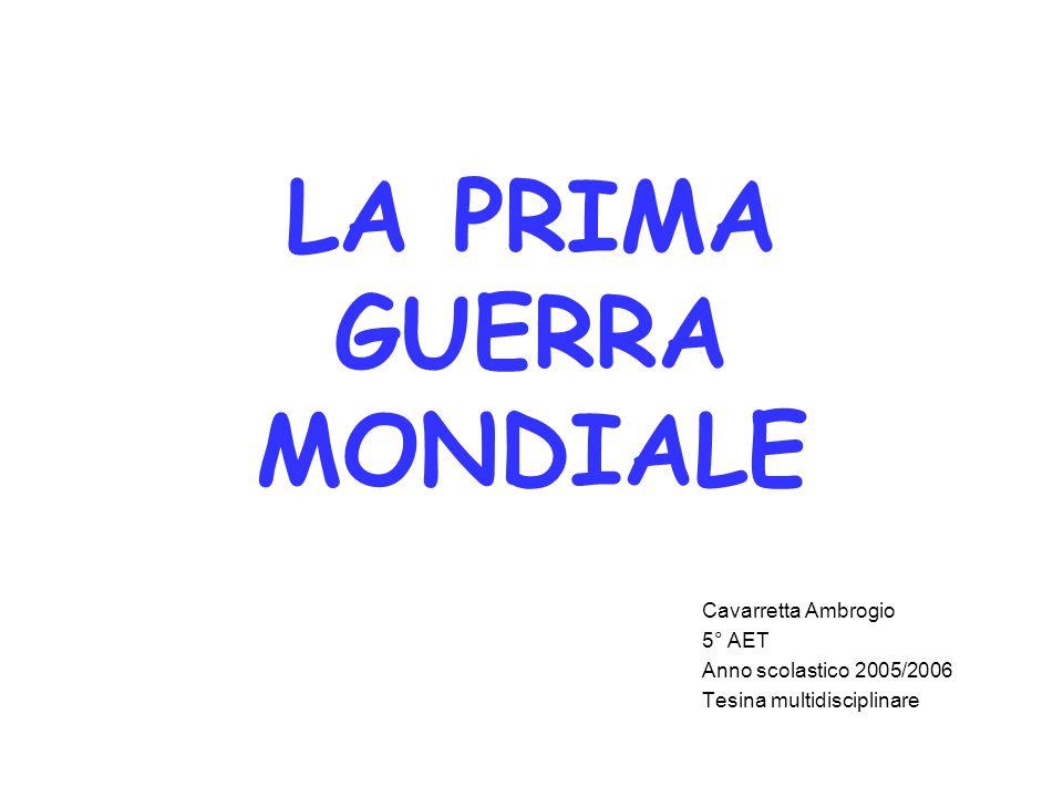 LA PRIMA GUERRA MONDIALE Cavarretta Ambrogio 5° AET Anno scolastico 2005/2006 Tesina multidisciplinare