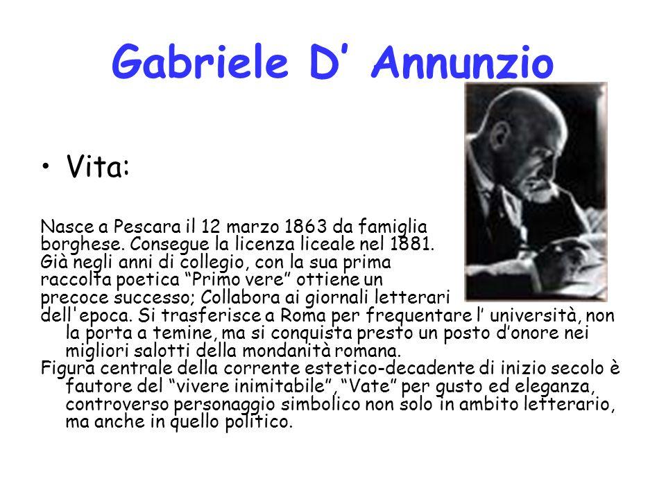 Gabriele D' Annunzio Vita: Nasce a Pescara il 12 marzo 1863 da famiglia borghese. Consegue la licenza liceale nel 1881. Già negli anni di collegio, co