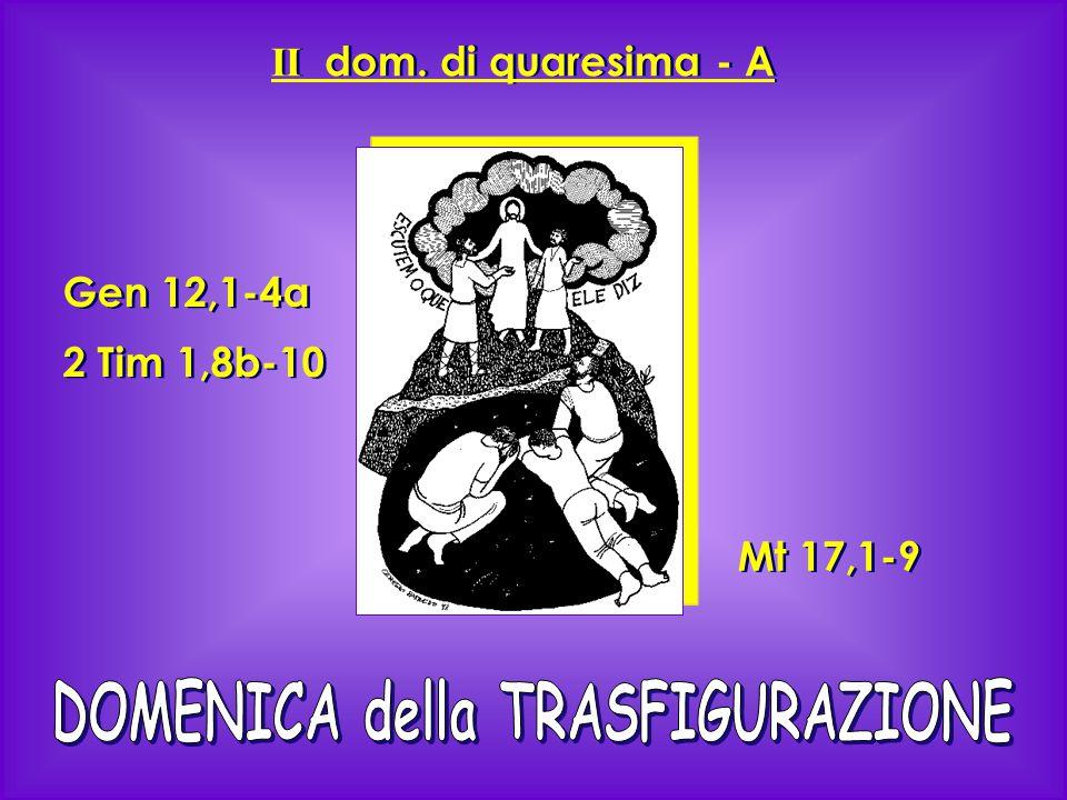 II dom. di quaresima - A Gen 12,1-4a 2 Tim 1,8b-10 Gen 12,1-4a 2 Tim 1,8b-10 Mt 17,1-9