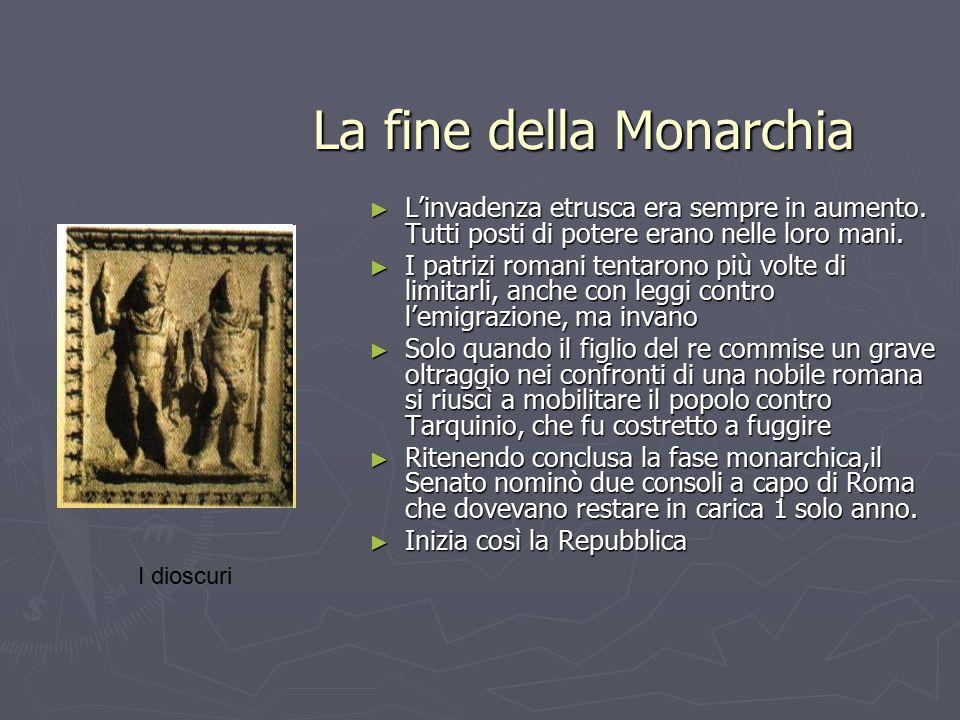 La fine della Monarchia La fine della Monarchia ► L'invadenza etrusca era sempre in aumento. Tutti posti di potere erano nelle loro mani. ► I patrizi