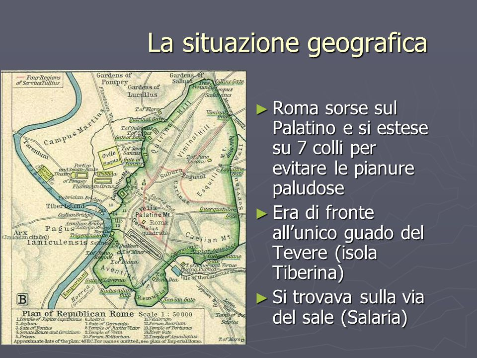 La situazione geografica ► Roma sorse sul Palatino e si estese su 7 colli per evitare le pianure paludose ► Era di fronte all'unico guado del Tevere (