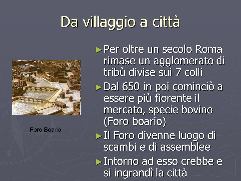 Da villaggio a città ► Per oltre un secolo Roma rimase un agglomerato di tribù divise sui 7 colli ► Dal 650 in poi cominciò a essere più fiorente il m